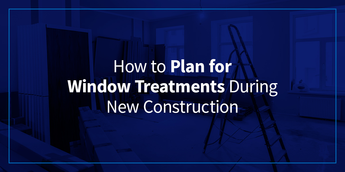How to Plan for Window Treatments During New Construction