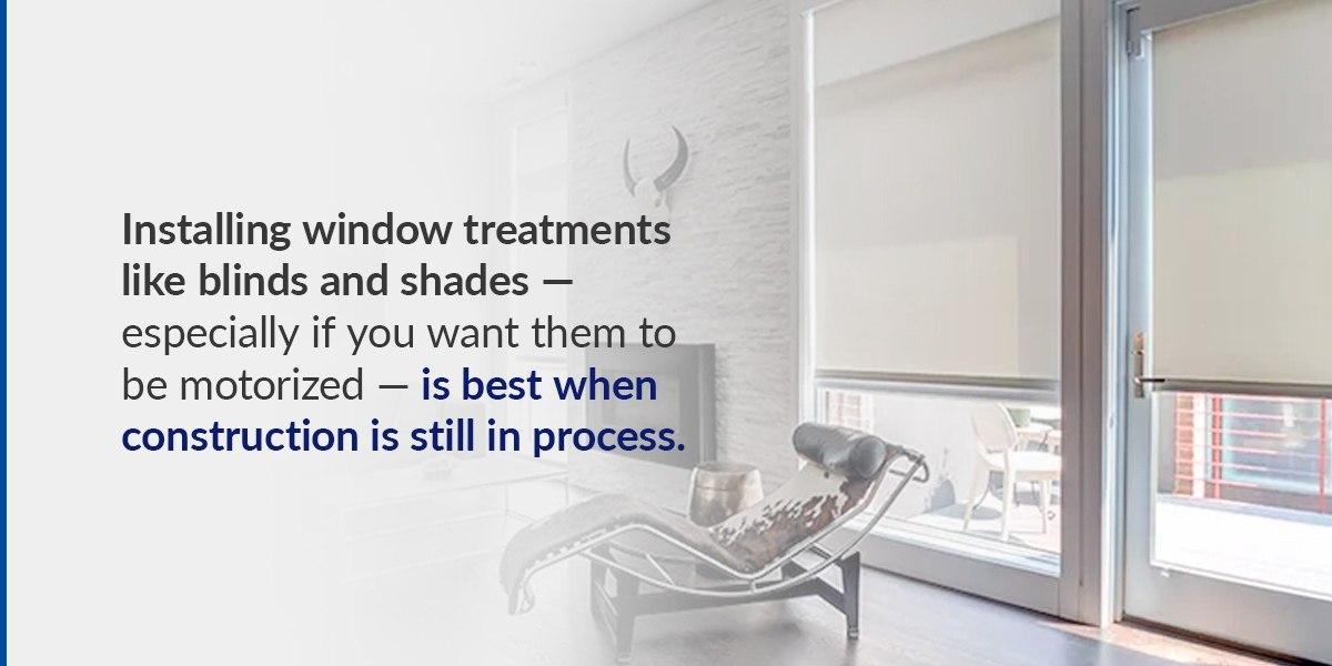 Installing window treatments is best when construction is still in progress